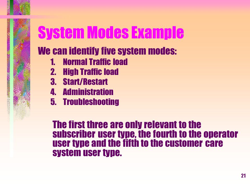 21 System Modes Example We can identify five system modes: 1.Normal Traffic load 2.High Traffic load 3.Start/Restart 4.Administration 5.Troubleshooting The first three are only relevant to the subscriber user type, the fourth to the operator user type and the fifth to the customer care system user type.