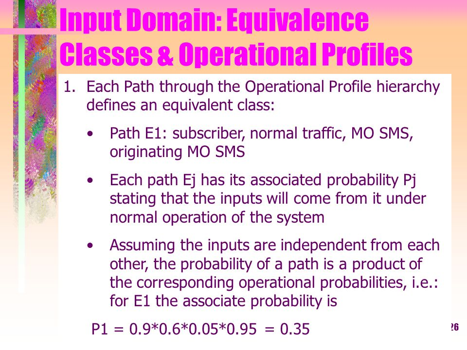 26 Input Domain: Equivalence Classes & Operational Profiles 1.Each Path through the Operational Profile hierarchy defines an equivalent class: Path E1: subscriber, normal traffic, MO SMS, originating MO SMS Each path Ej has its associated probability Pj stating that the inputs will come from it under normal operation of the system Assuming the inputs are independent from each other, the probability of a path is a product of the corresponding operational probabilities, i.e.: for E1 the associate probability is P1 = 0.9*0.6*0.05*0.95 = 0.35