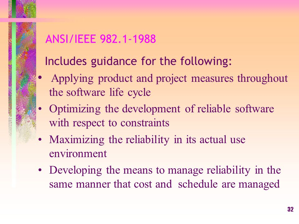 32 ANSI/IEEE Includes guidance for the following: Applying product and project measures throughout the software life cycle Optimizing the development of reliable software with respect to constraints Maximizing the reliability in its actual use environment Developing the means to manage reliability in the same manner that cost and schedule are managed