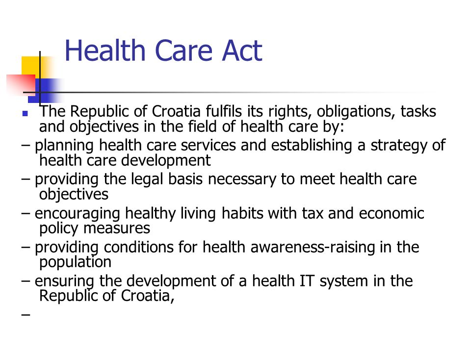 Health Care Act The Republic of Croatia fulfils its rights, obligations, tasks and objectives in the field of health care by: – planning health care services and establishing a strategy of health care development – providing the legal basis necessary to meet health care objectives – encouraging healthy living habits with tax and economic policy measures – providing conditions for health awareness-raising in the population – ensuring the development of a health IT system in the Republic of Croatia, –