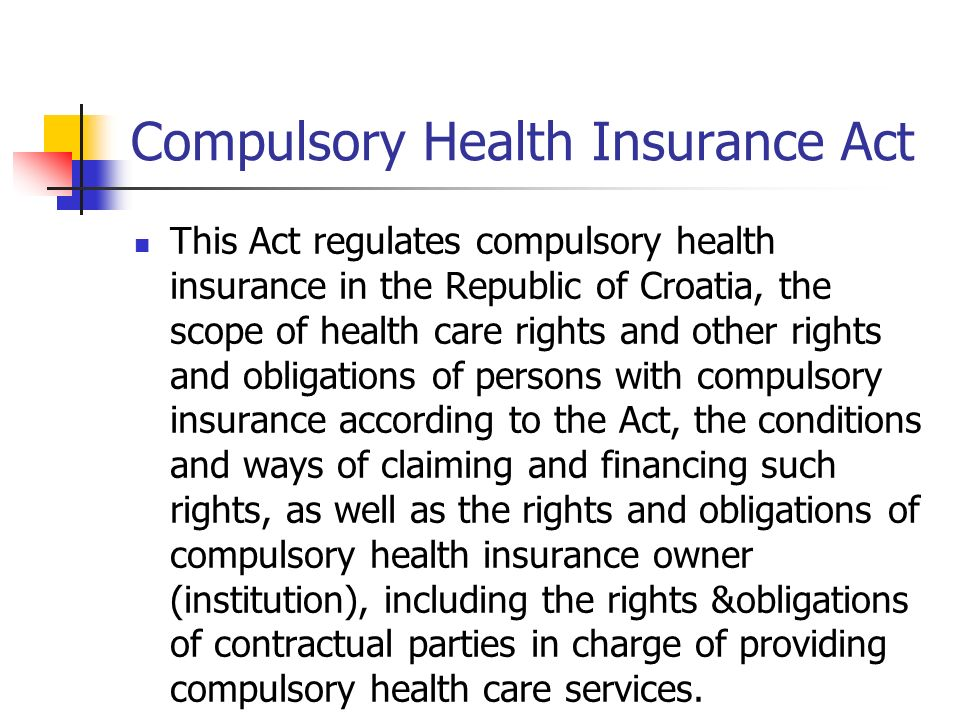 Compulsory Health Insurance Act This Act regulates compulsory health insurance in the Republic of Croatia, the scope of health care rights and other rights and obligations of persons with compulsory insurance according to the Act, the conditions and ways of claiming and financing such rights, as well as the rights and obligations of compulsory health insurance owner (institution), including the rights &obligations of contractual parties in charge of providing compulsory health care services.