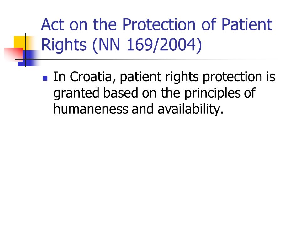 Act on the Protection of Patient Rights (NN 169/2004) In Croatia, patient rights protection is granted based on the principles of humaneness and availability.