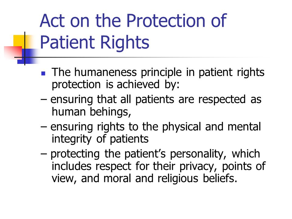 Act on the Protection of Patient Rights The humaneness principle in patient rights protection is achieved by: – ensuring that all patients are respected as human behings, – ensuring rights to the physical and mental integrity of patients – protecting the patient's personality, which includes respect for their privacy, points of view, and moral and religious beliefs.