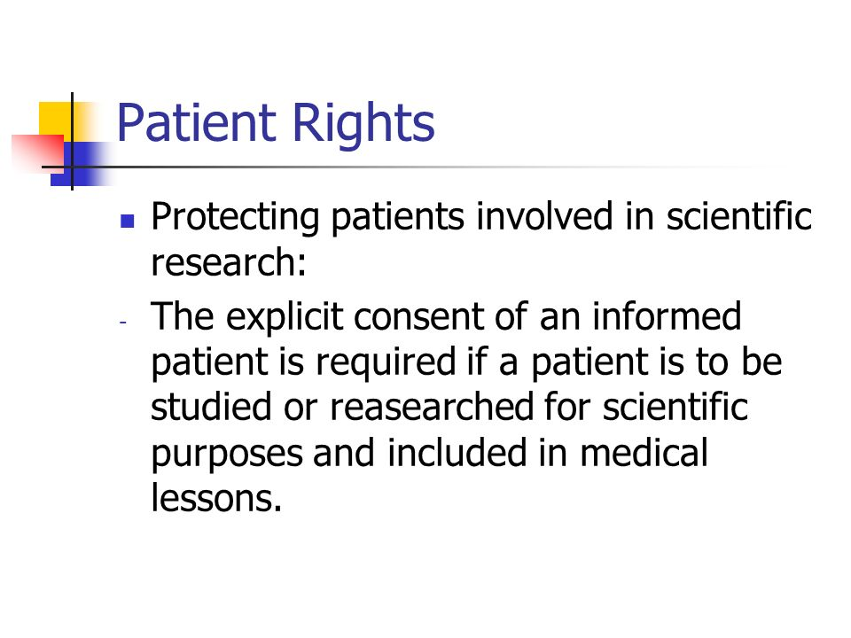 Patient Rights Protecting patients involved in scientific research: - The explicit consent of an informed patient is required if a patient is to be studied or reasearched for scientific purposes and included in medical lessons.