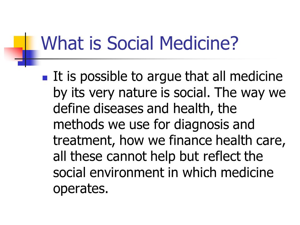 What is Social Medicine. It is possible to argue that all medicine by its very nature is social.
