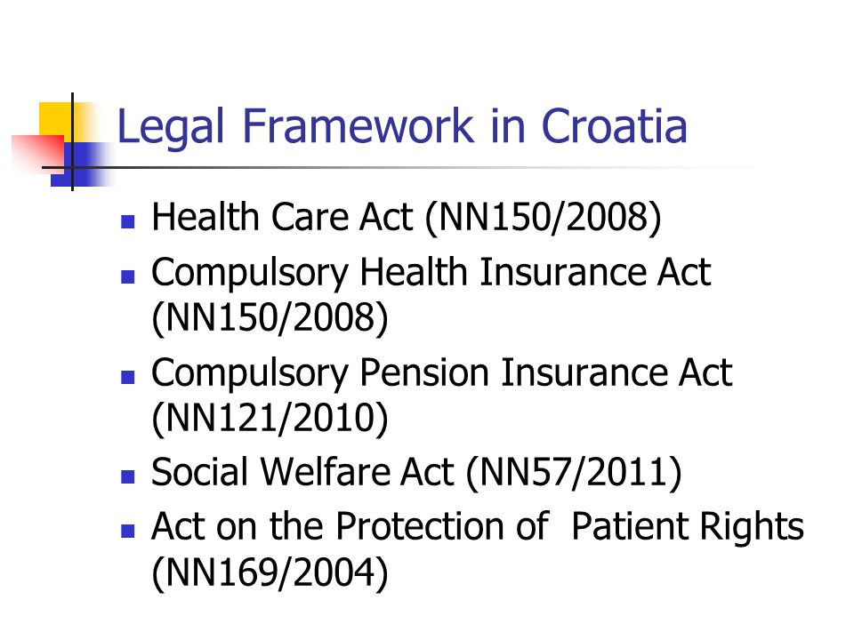 Legal Framework in Croatia Health Care Act (NN150/2008) Compulsory Health Insurance Act (NN150/2008) Compulsory Pension Insurance Act (NN121/2010) Social Welfare Act (NN57/2011) Act on the Protection of Patient Rights (NN169/2004)