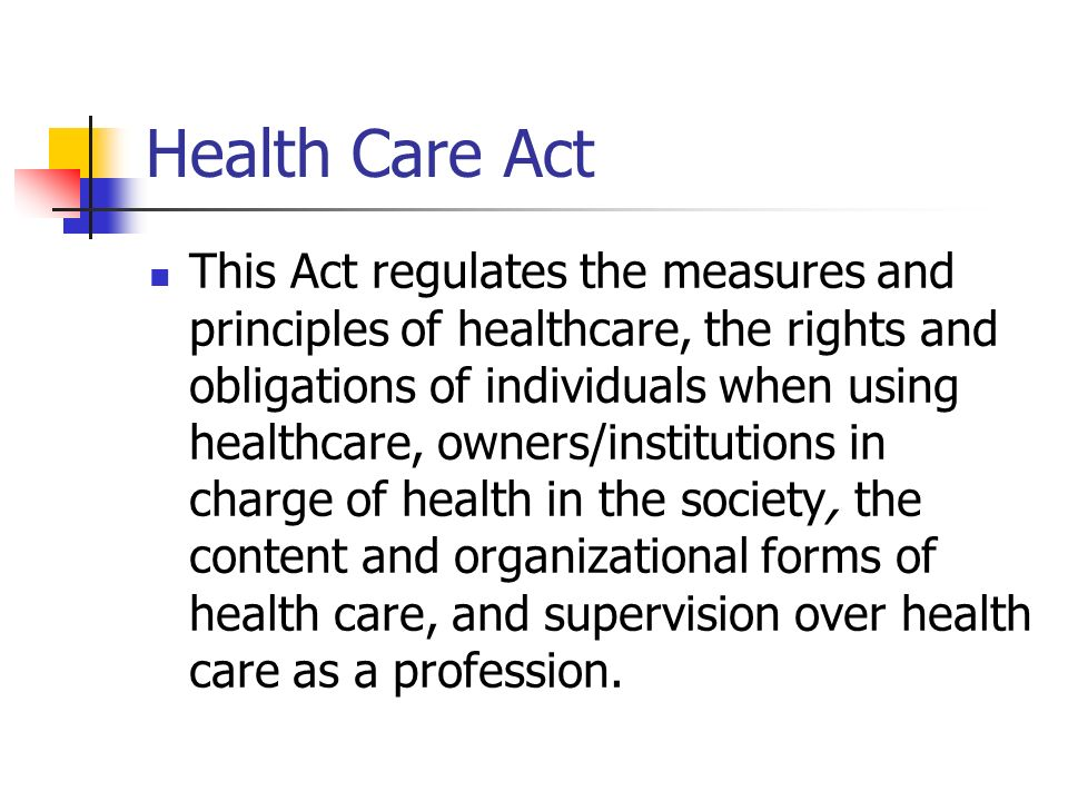 Health Care Act This Act regulates the measures and principles of healthcare, the rights and obligations of individuals when using healthcare, owners/institutions in charge of health in the society, the content and organizational forms of health care, and supervision over health care as a profession.