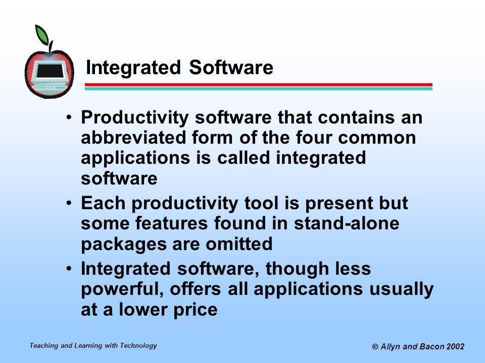 Teaching and Learning with Technology  Allyn and Bacon 2002 Integrated Software Productivity software that contains an abbreviated form of the four common applications is called integrated software Each productivity tool is present but some features found in stand-alone packages are omitted Integrated software, though less powerful, offers all applications usually at a lower price