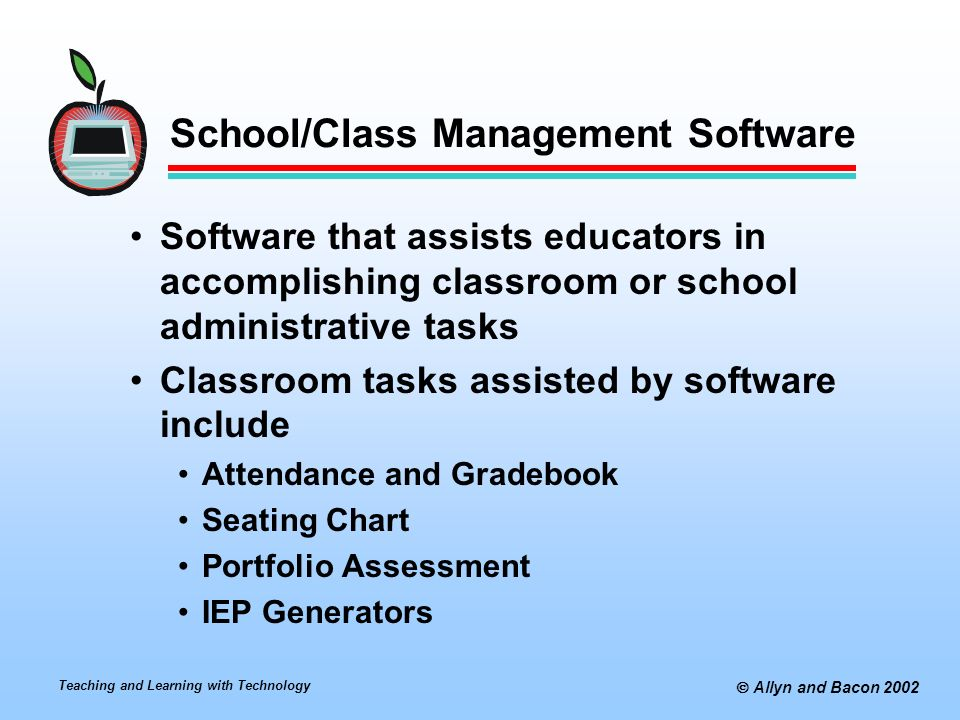 Teaching and Learning with Technology  Allyn and Bacon 2002 School/Class Management Software Software that assists educators in accomplishing classroom or school administrative tasks Classroom tasks assisted by software include Attendance and Gradebook Seating Chart Portfolio Assessment IEP Generators