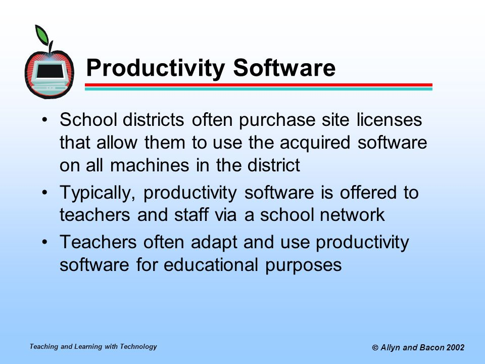 Teaching and Learning with Technology  Allyn and Bacon 2002 Productivity Software School districts often purchase site licenses that allow them to use the acquired software on all machines in the district Typically, productivity software is offered to teachers and staff via a school network Teachers often adapt and use productivity software for educational purposes