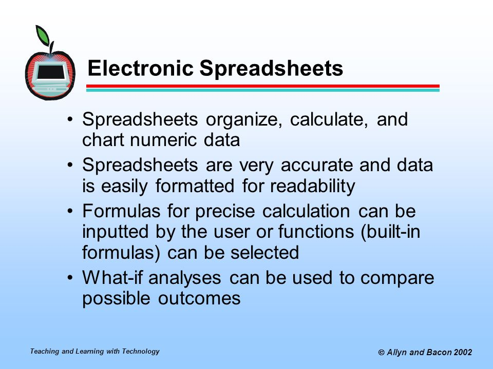 Teaching and Learning with Technology  Allyn and Bacon 2002 Electronic Spreadsheets Spreadsheets organize, calculate, and chart numeric data Spreadsheets are very accurate and data is easily formatted for readability Formulas for precise calculation can be inputted by the user or functions (built-in formulas) can be selected What-if analyses can be used to compare possible outcomes