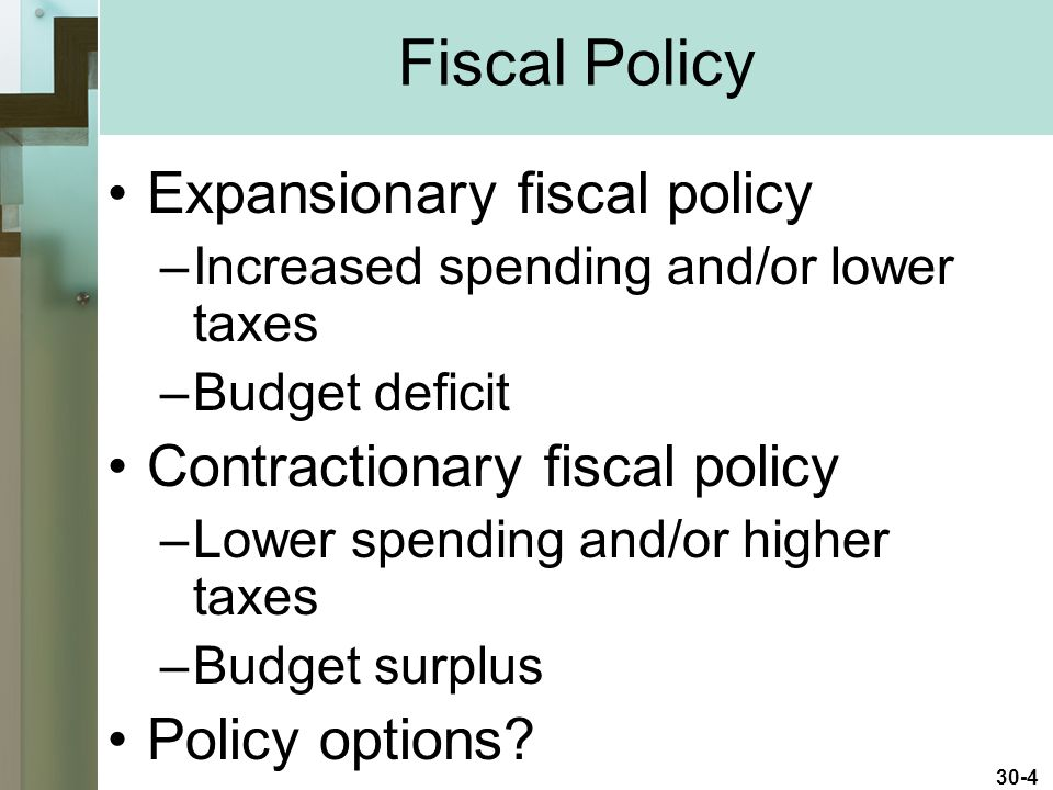 30-4 Expansionary fiscal policy –Increased spending and/or lower taxes –Budget deficit Contractionary fiscal policy –Lower spending and/or higher taxes –Budget surplus Policy options.