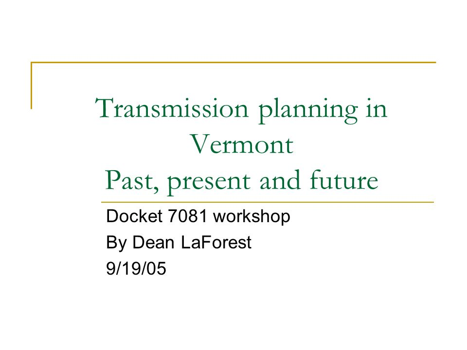 Transmission planning in Vermont Past, present and future Docket 7081 workshop By Dean LaForest 9/19/05