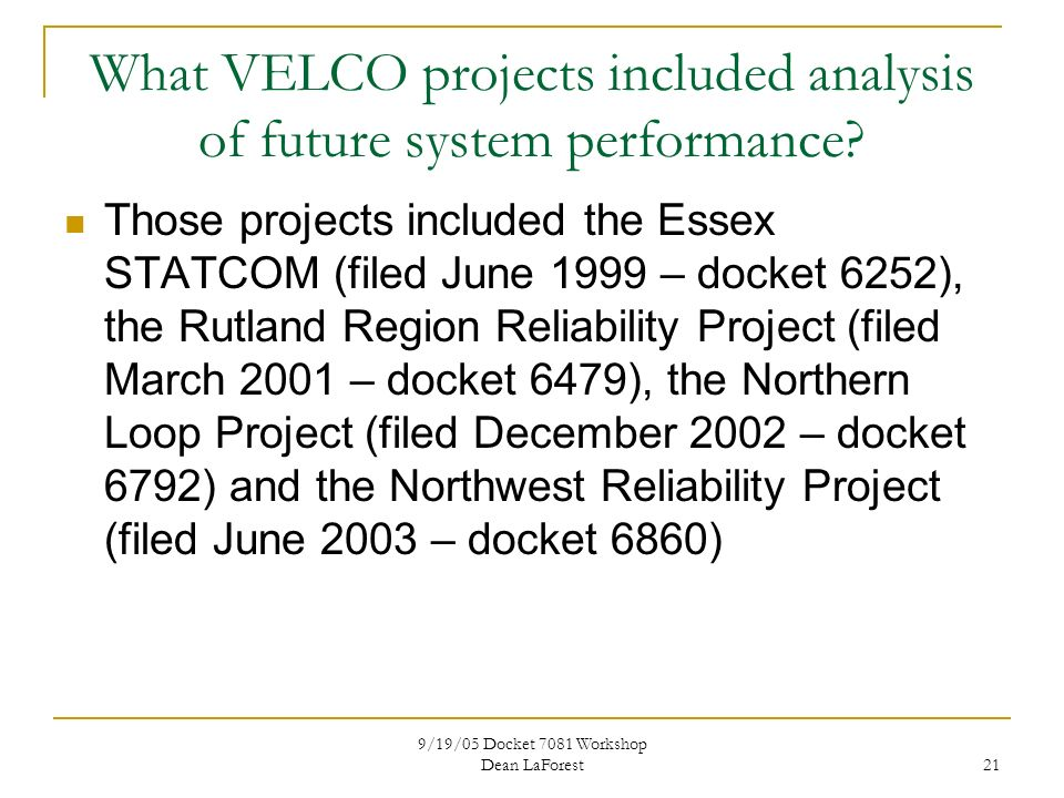 9/19/05 Docket 7081 Workshop Dean LaForest 21 What VELCO projects included analysis of future system performance.