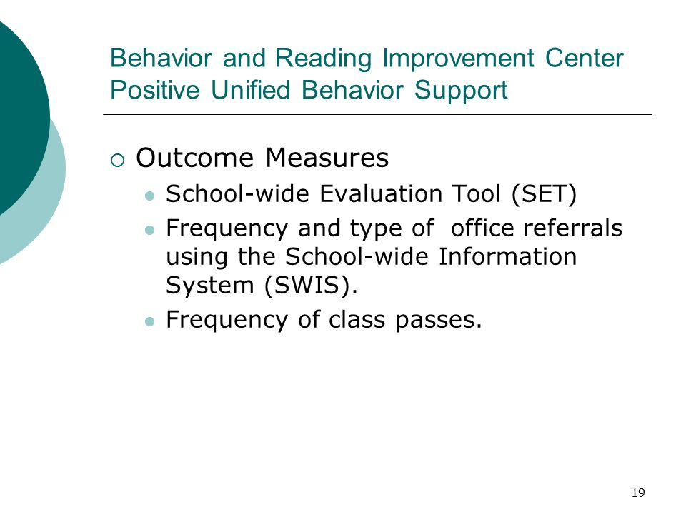 19 Behavior and Reading Improvement Center Positive Unified Behavior Support  Outcome Measures School-wide Evaluation Tool (SET) Frequency and type of office referrals using the School-wide Information System (SWIS).