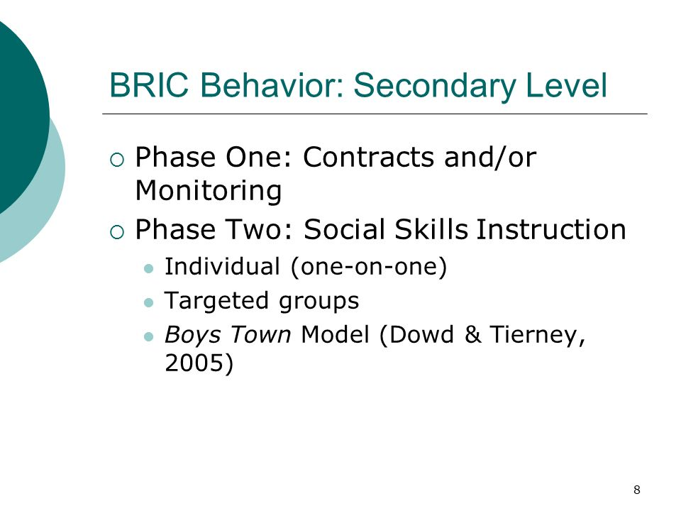 8 BRIC Behavior: Secondary Level  Phase One: Contracts and/or Monitoring  Phase Two: Social Skills Instruction Individual (one-on-one) Targeted groups Boys Town Model (Dowd & Tierney, 2005)