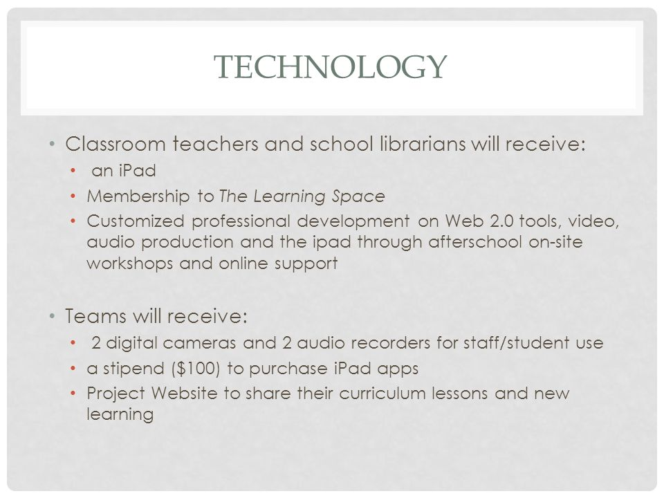 TECHNOLOGY Classroom teachers and school librarians will receive: an iPad Membership to The Learning Space Customized professional development on Web 2.0 tools, video, audio production and the ipad through afterschool on-site workshops and online support Teams will receive: 2 digital cameras and 2 audio recorders for staff/student use a stipend ($100) to purchase iPad apps Project Website to share their curriculum lessons and new learning