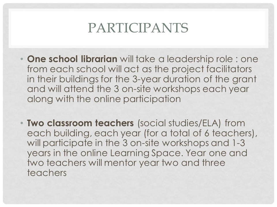 PARTICIPANTS One school librarian will take a leadership role : one from each school will act as the project facilitators in their buildings for the 3-year duration of the grant and will attend the 3 on-site workshops each year along with the online participation Two classroom teachers (social studies/ELA) from each building, each year (for a total of 6 teachers), will participate in the 3 on-site workshops and 1-3 years in the online Learning Space.