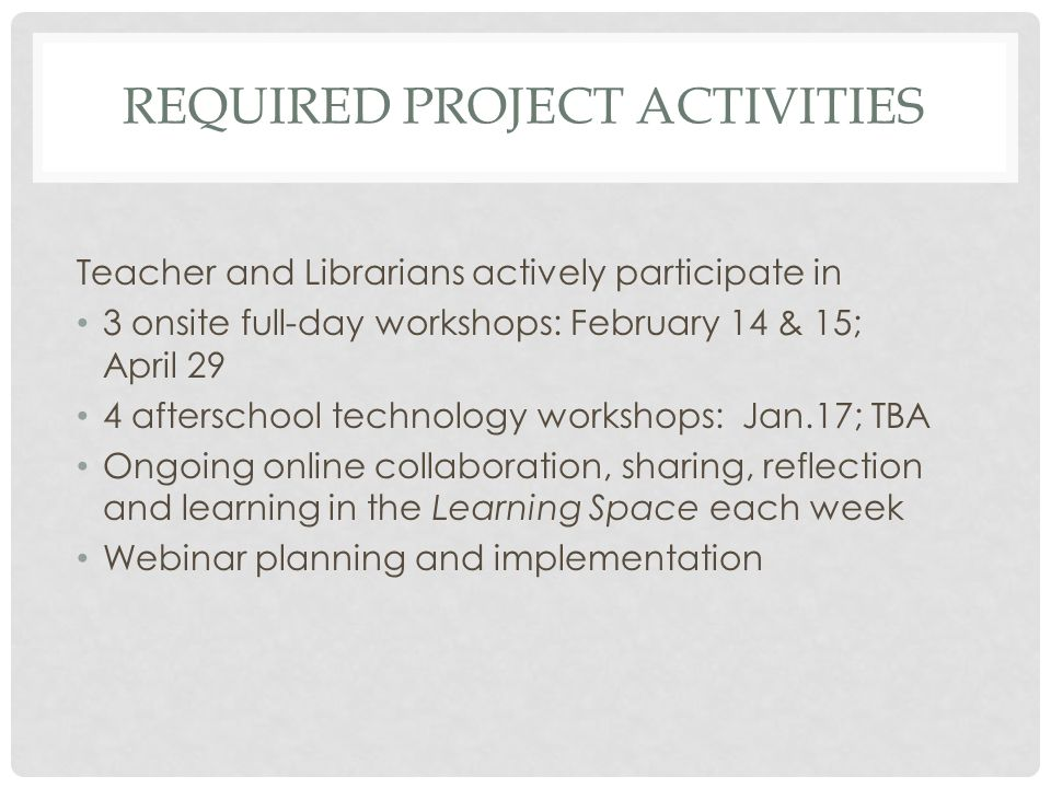 REQUIRED PROJECT ACTIVITIES Teacher and Librarians actively participate in 3 onsite full-day workshops: February 14 & 15; April 29 4 afterschool technology workshops: Jan.17; TBA Ongoing online collaboration, sharing, reflection and learning in the Learning Space each week Webinar planning and implementation