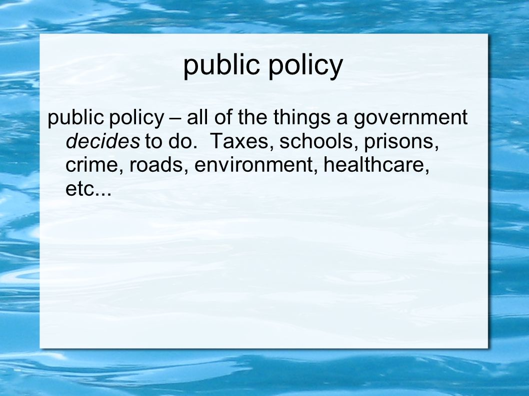 public policy public policy – all of the things a government decides to do.