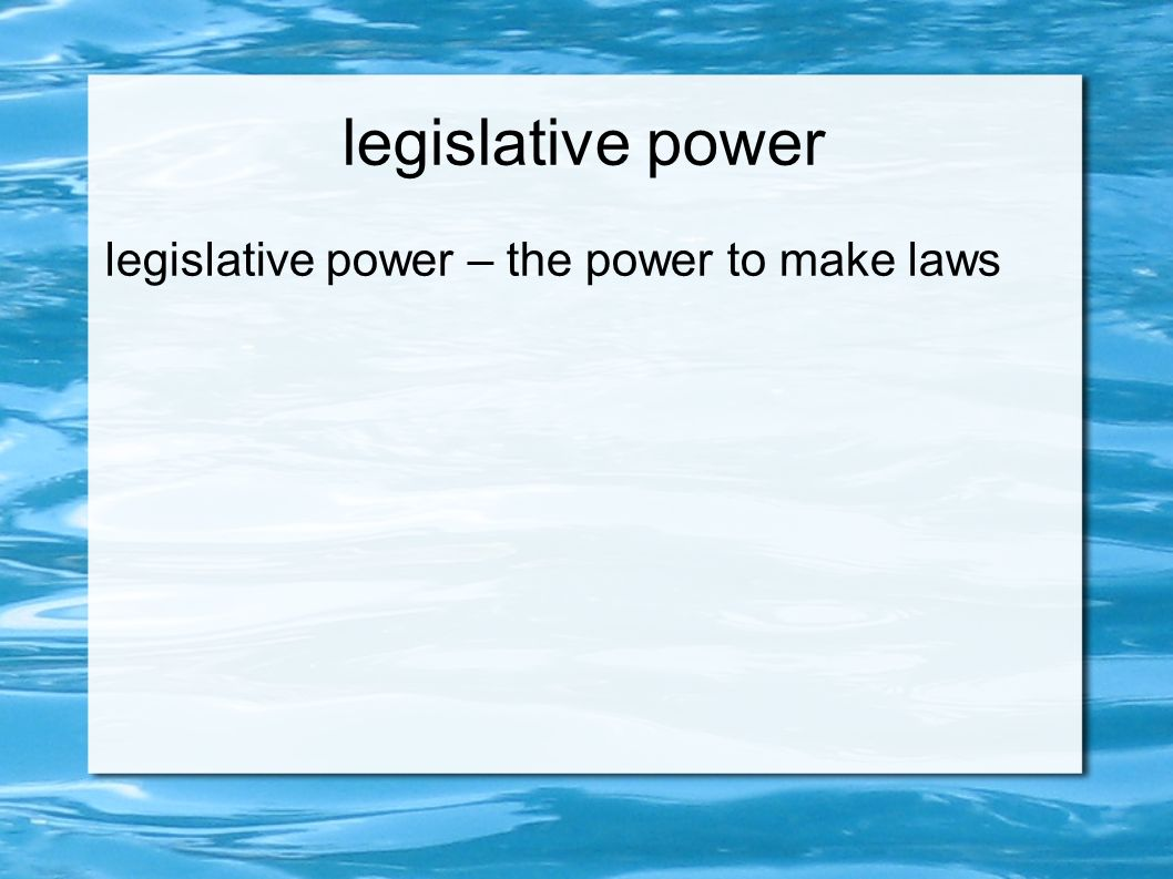 legislative power legislative power – the power to make laws