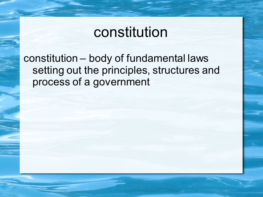 constitution constitution – body of fundamental laws setting out the principles, structures and process of a government