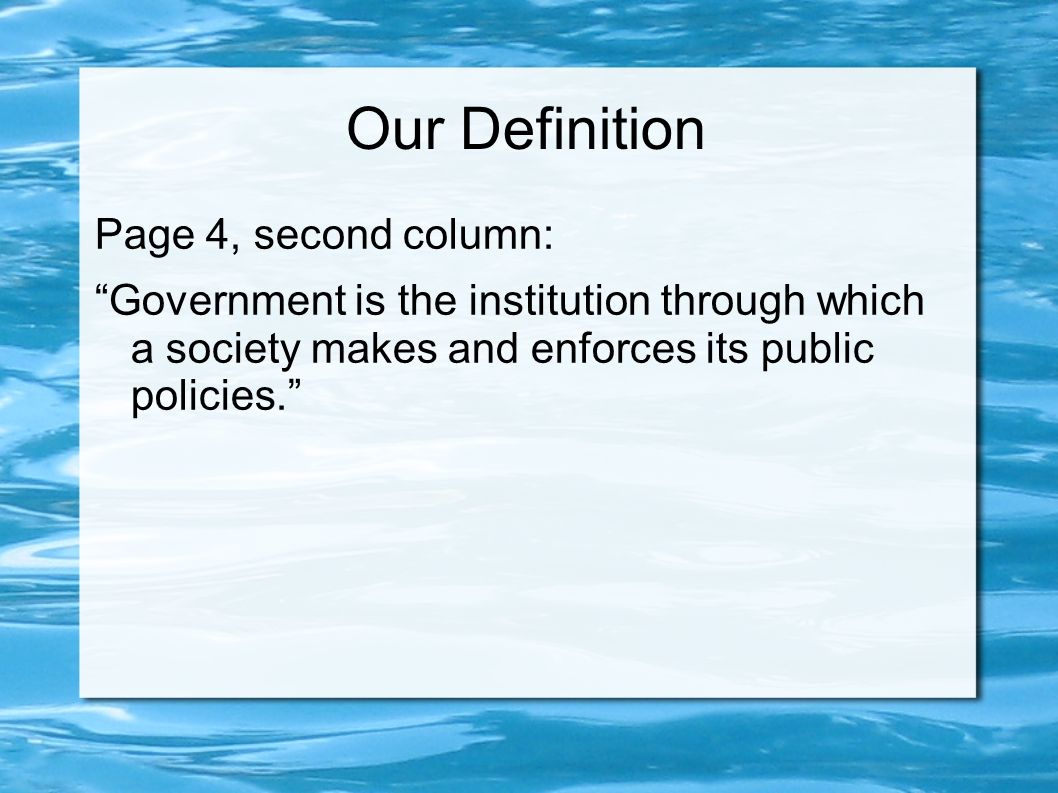 Our Definition Page 4, second column: Government is the institution through which a society makes and enforces its public policies.