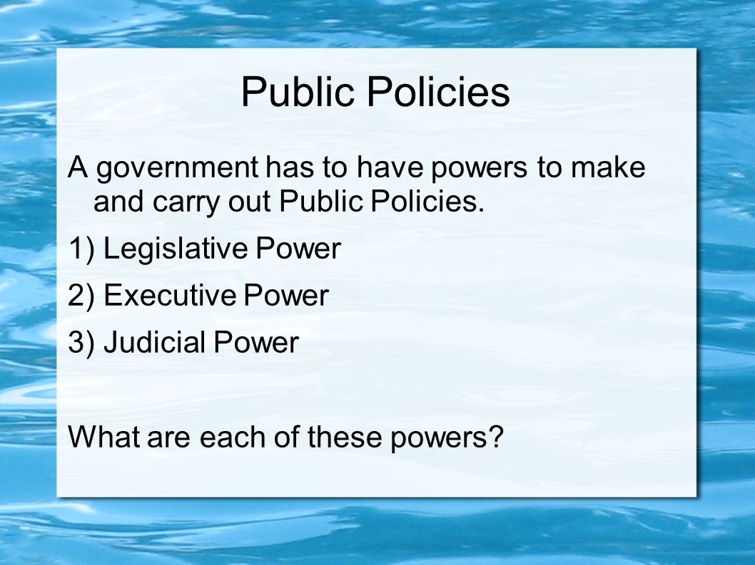Public Policies A government has to have powers to make and carry out Public Policies.