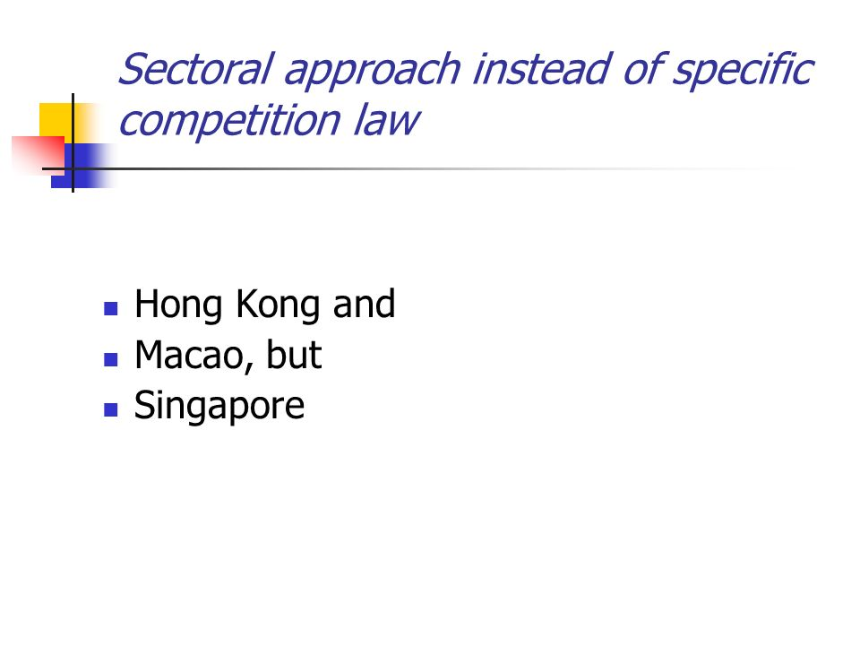 Sectoral approach instead of specific competition law Hong Kong and Macao, but Singapore