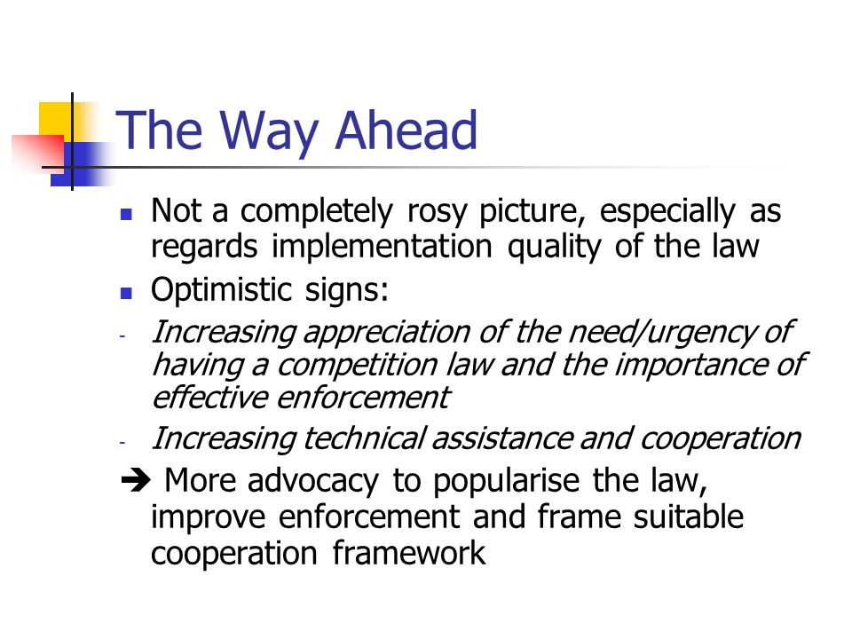 The Way Ahead Not a completely rosy picture, especially as regards implementation quality of the law Optimistic signs: - Increasing appreciation of the need/urgency of having a competition law and the importance of effective enforcement - Increasing technical assistance and cooperation  More advocacy to popularise the law, improve enforcement and frame suitable cooperation framework
