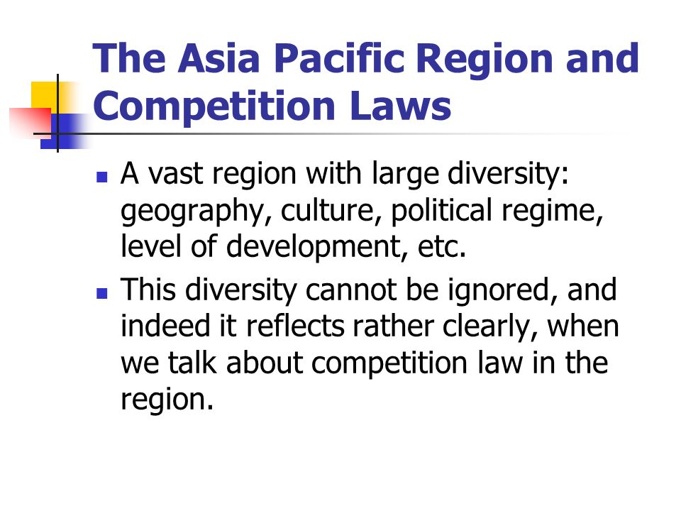 The Asia Pacific Region and Competition Laws A vast region with large diversity: geography, culture, political regime, level of development, etc.