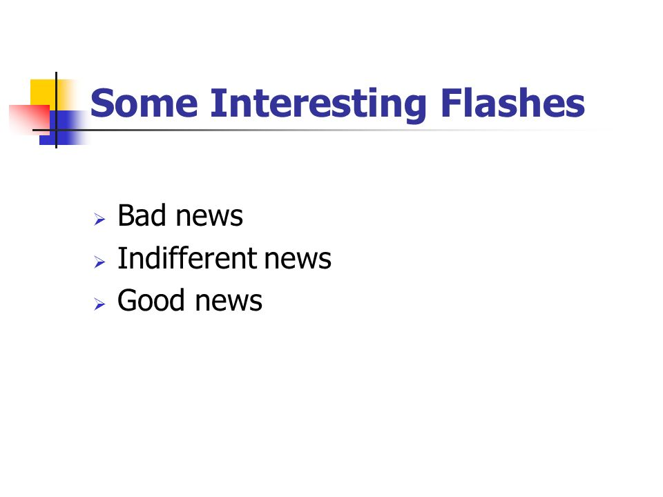 Some Interesting Flashes  Bad news  Indifferent news  Good news