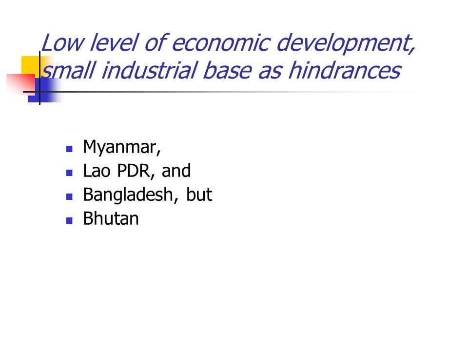 Low level of economic development, small industrial base as hindrances Myanmar, Lao PDR, and Bangladesh, but Bhutan