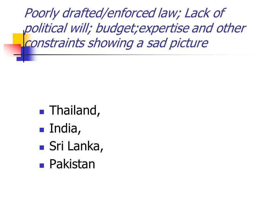 Poorly drafted/enforced law; Lack of political will; budget;expertise and other constraints showing a sad picture Thailand, India, Sri Lanka, Pakistan