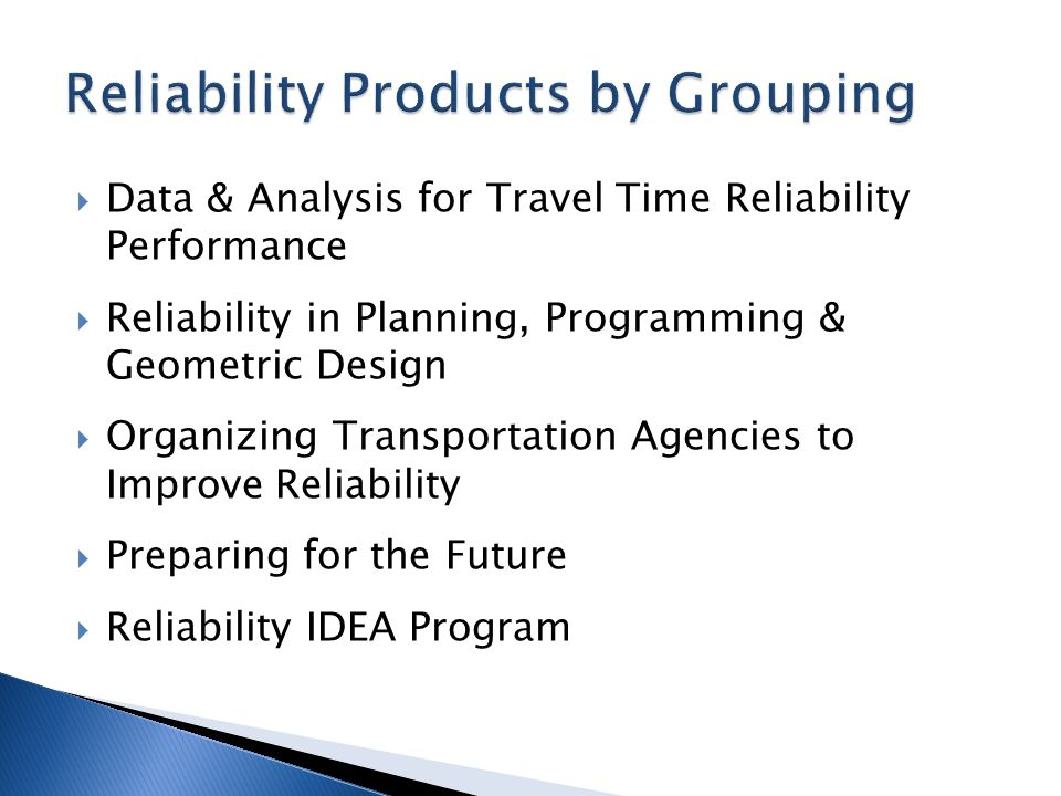  Data & Analysis for Travel Time Reliability Performance  Reliability in Planning, Programming & Geometric Design  Organizing Transportation Agencies to Improve Reliability  Preparing for the Future  Reliability IDEA Program