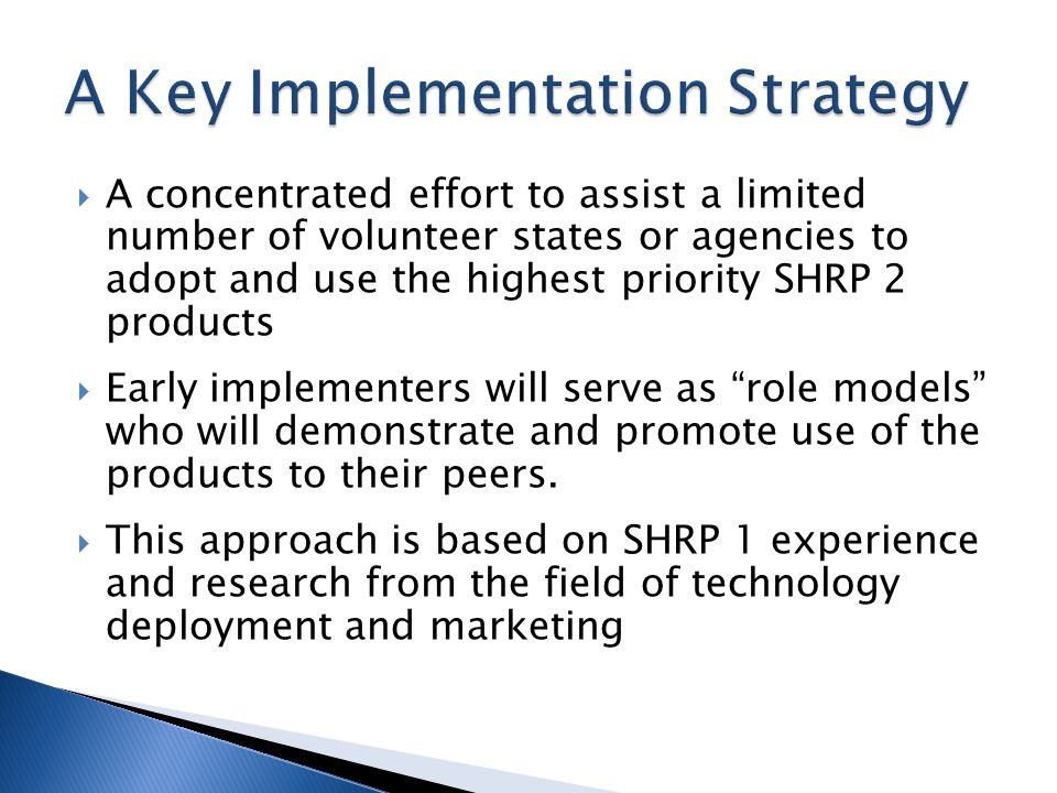  A concentrated effort to assist a limited number of volunteer states or agencies to adopt and use the highest priority SHRP 2 products  Early implementers will serve as role models who will demonstrate and promote use of the products to their peers.