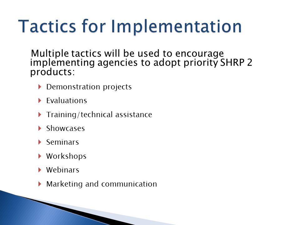 Multiple tactics will be used to encourage implementing agencies to adopt priority SHRP 2 products:  Demonstration projects  Evaluations  Training/technical assistance  Showcases  Seminars  Workshops  Webinars  Marketing and communication