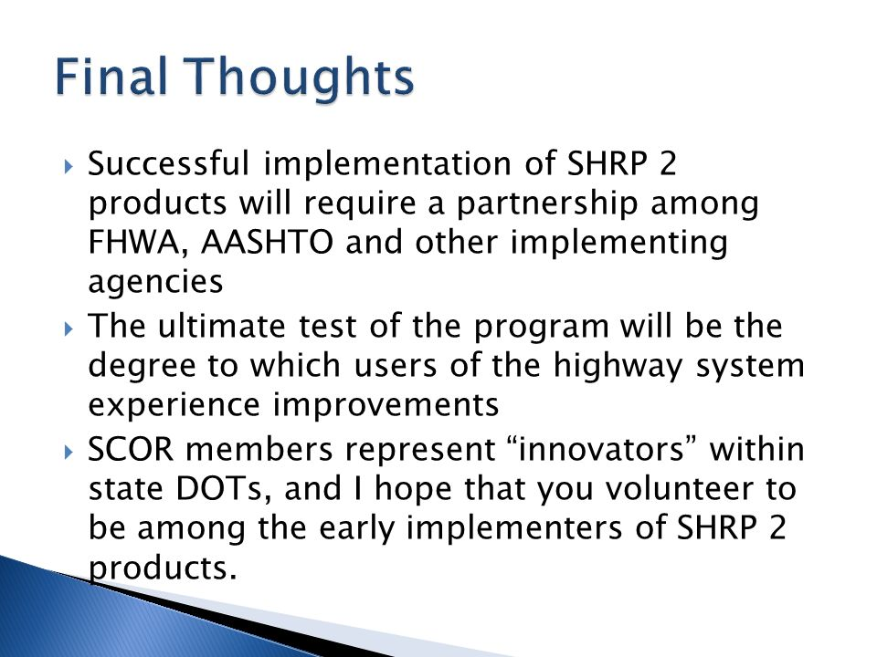  Successful implementation of SHRP 2 products will require a partnership among FHWA, AASHTO and other implementing agencies  The ultimate test of the program will be the degree to which users of the highway system experience improvements  SCOR members represent innovators within state DOTs, and I hope that you volunteer to be among the early implementers of SHRP 2 products.