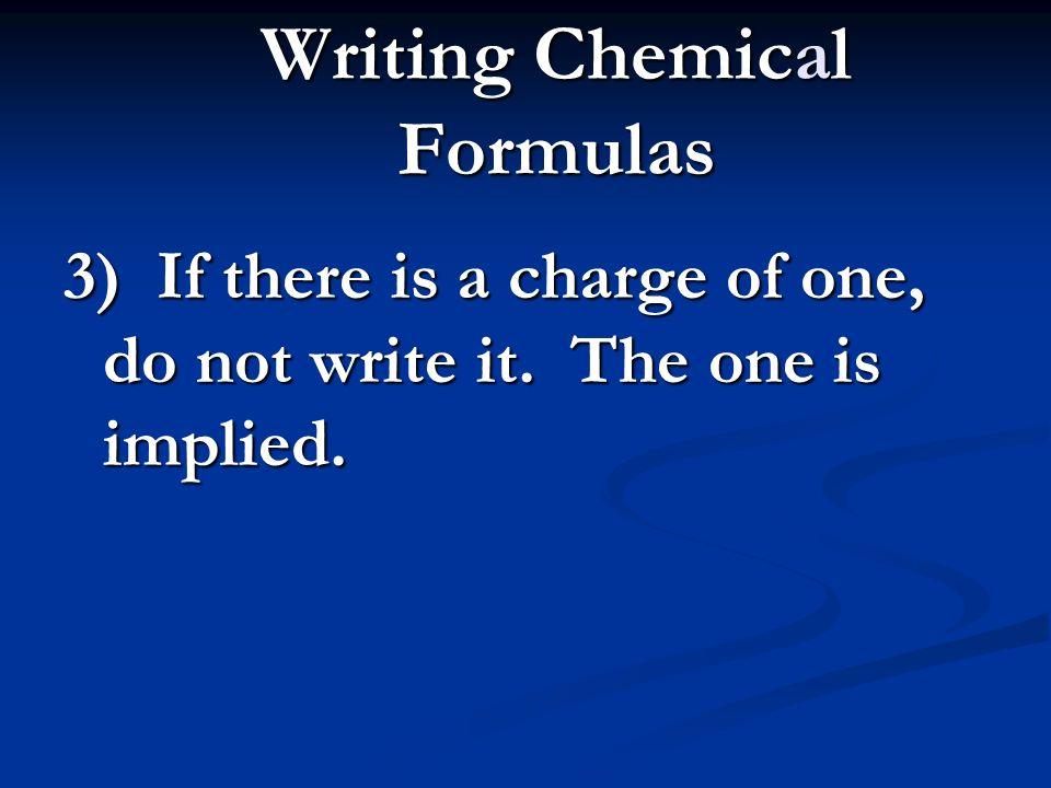 Writing Chemical Formulas 3) If there is a charge of one, do not write it. The one is implied.