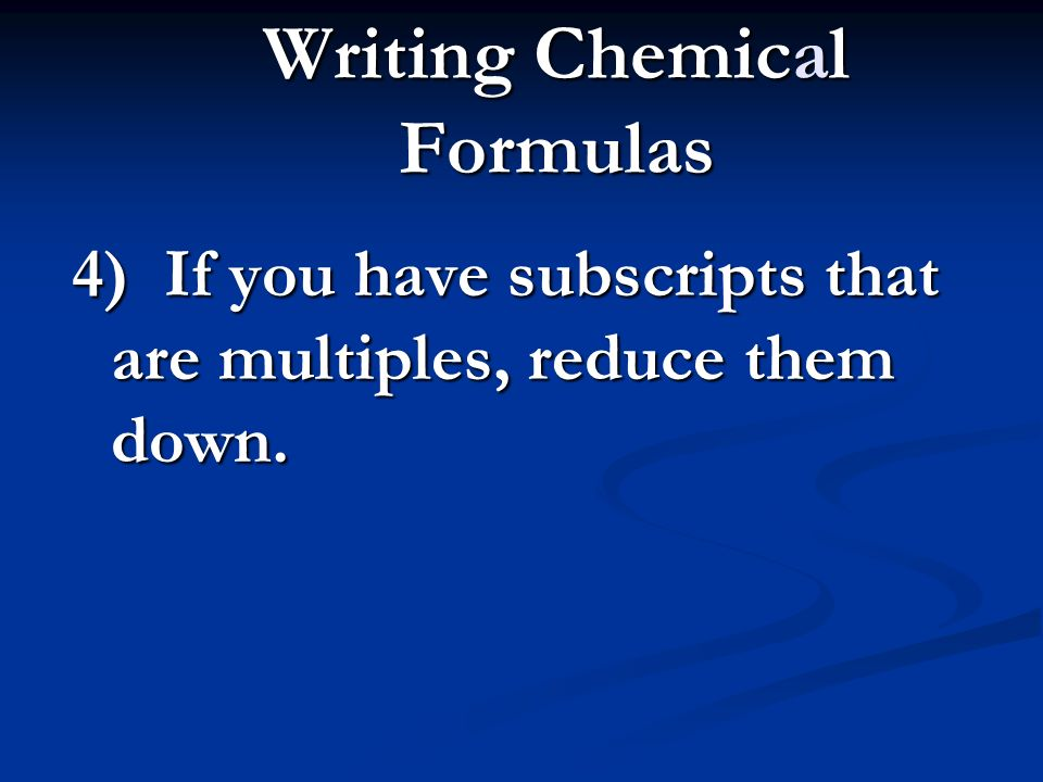 Writing Chemical Formulas 4) If you have subscripts that are multiples, reduce them down. 42