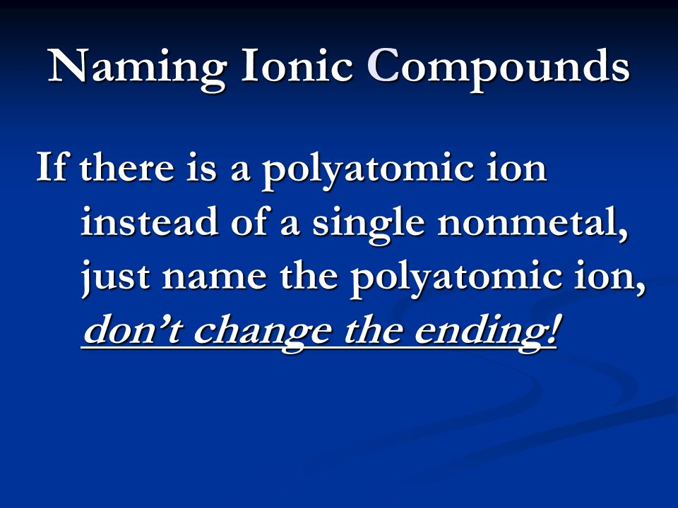 Naming Ionic Compounds If there is a polyatomic ion instead of a single nonmetal, just name the polyatomic ion, don't change the ending!
