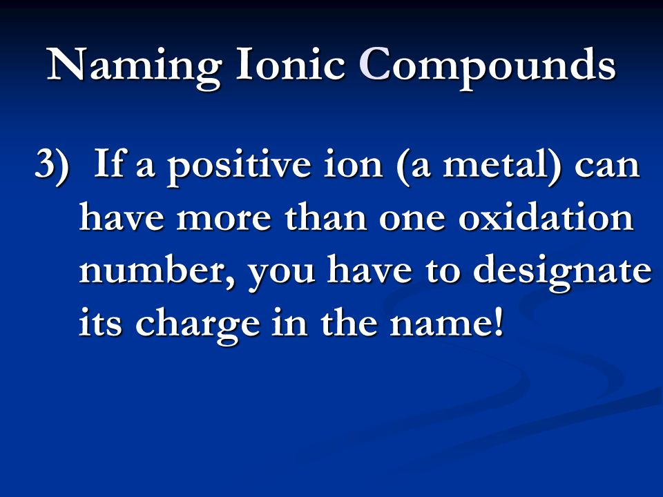 Naming Ionic Compounds 3) If a positive ion (a metal) can have more than one oxidation number, you have to designate its charge in the name!