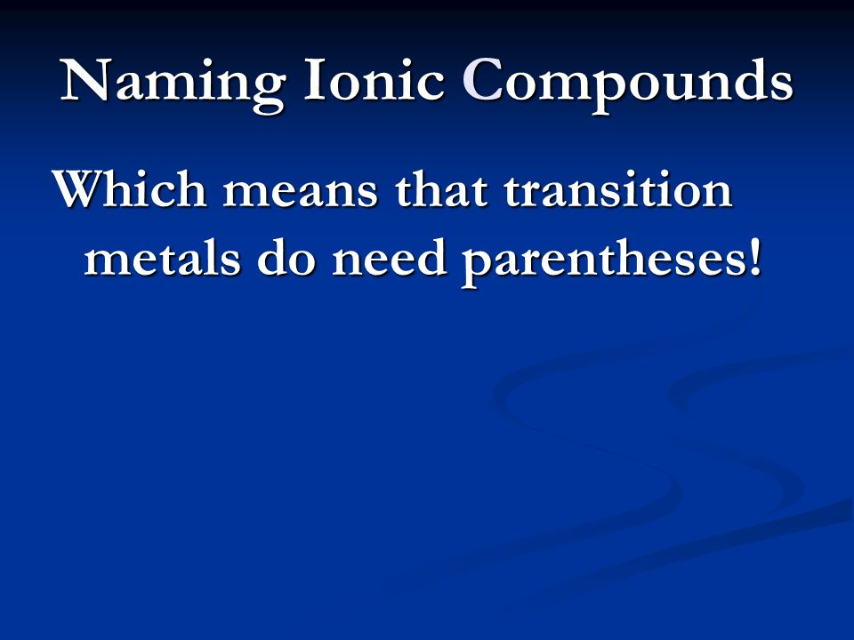 Naming Ionic Compounds Which means that transition metals do need parentheses!