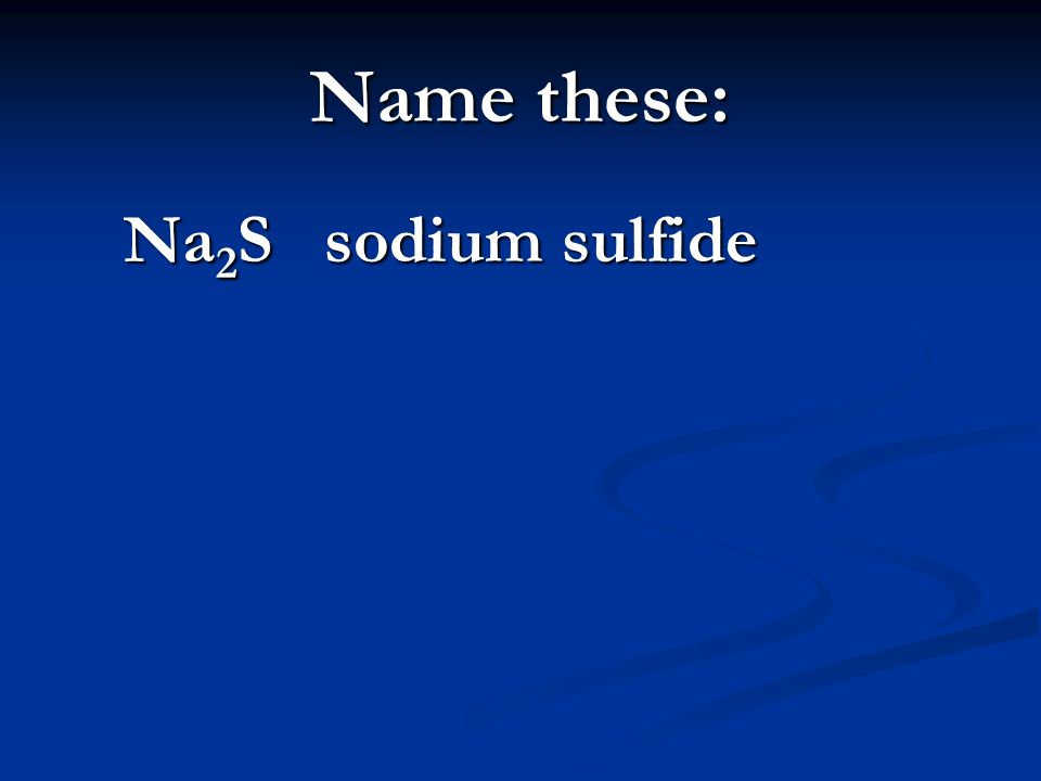 Name these: Na 2 S sodium sulfide