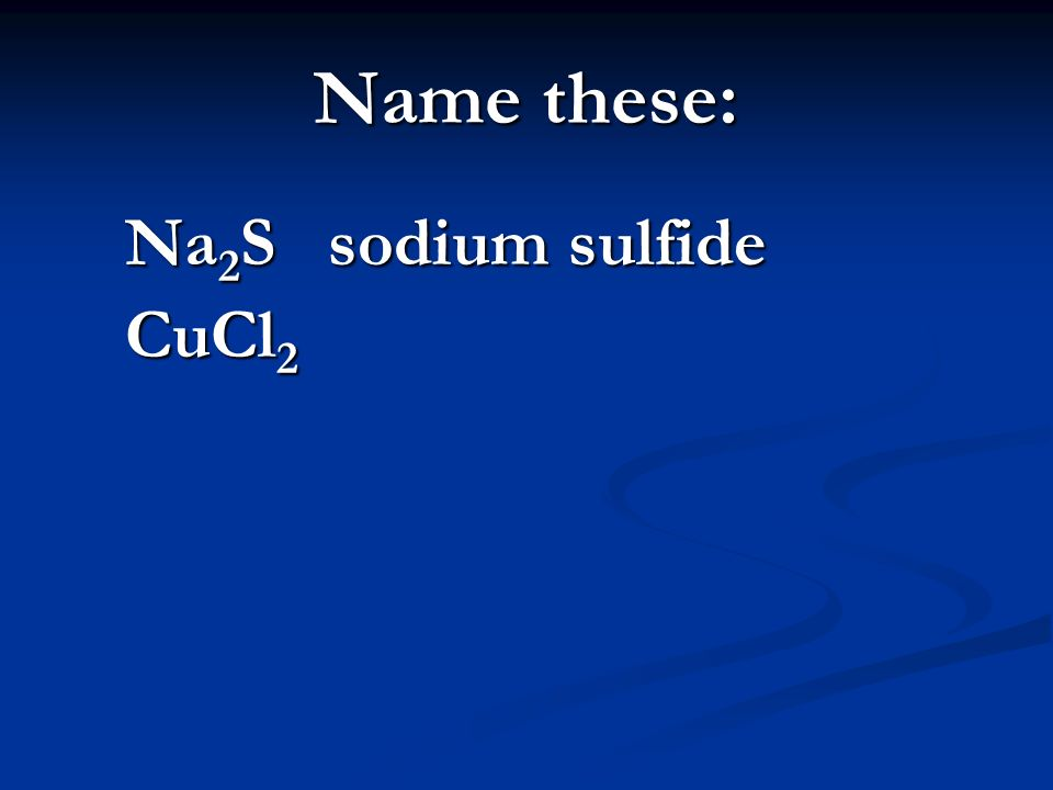 Name these: Na 2 S sodium sulfide CuCl 2