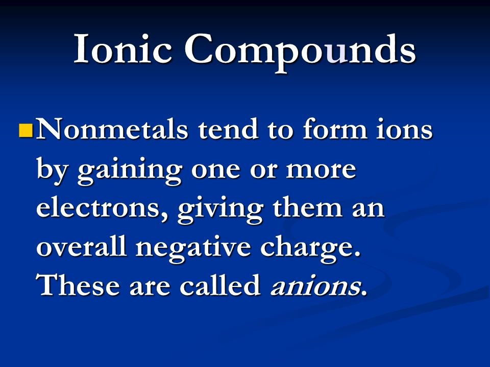 Ionic Compounds Nonmetals tend to form ions by gaining one or more electrons, giving them an overall negative charge.