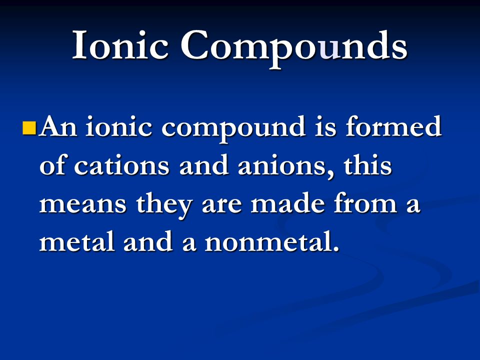 Ionic Compounds An ionic compound is formed of cations and anions, this means they are made from a metal and a nonmetal.
