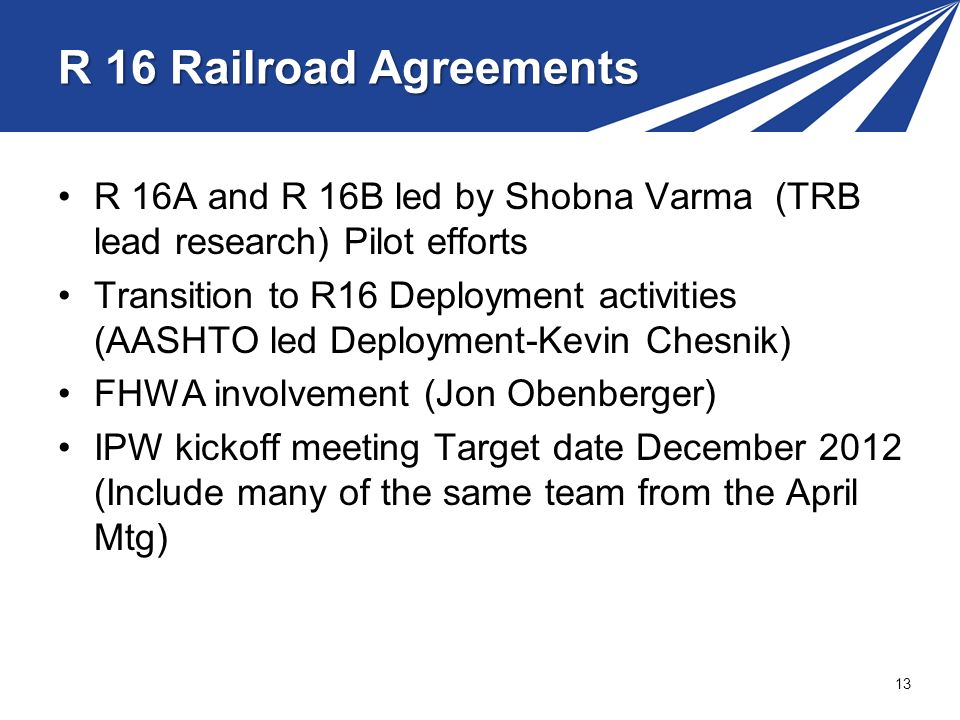 R 16 Railroad Agreements R 16A and R 16B led by Shobna Varma (TRB lead research) Pilot efforts Transition to R16 Deployment activities (AASHTO led Deployment-Kevin Chesnik) FHWA involvement (Jon Obenberger) IPW kickoff meeting Target date December 2012 (Include many of the same team from the April Mtg) 13