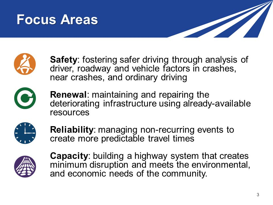 3 Safety: fostering safer driving through analysis of driver, roadway and vehicle factors in crashes, near crashes, and ordinary driving Renewal: maintaining and repairing the deteriorating infrastructure using already-available resources Reliability: managing non-recurring events to create more predictable travel times Capacity: building a highway system that creates minimum disruption and meets the environmental, and economic needs of the community.