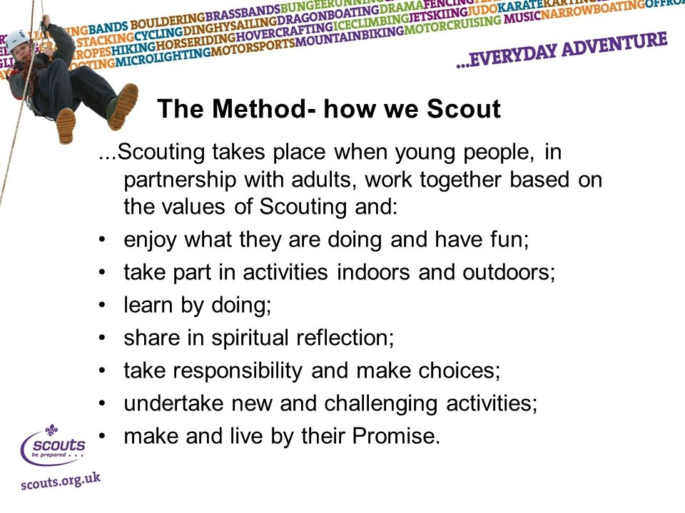 The Method- how we Scout...Scouting takes place when young people, in partnership with adults, work together based on the values of Scouting and: enjoy what they are doing and have fun; take part in activities indoors and outdoors; learn by doing; share in spiritual reflection; take responsibility and make choices; undertake new and challenging activities; make and live by their Promise.